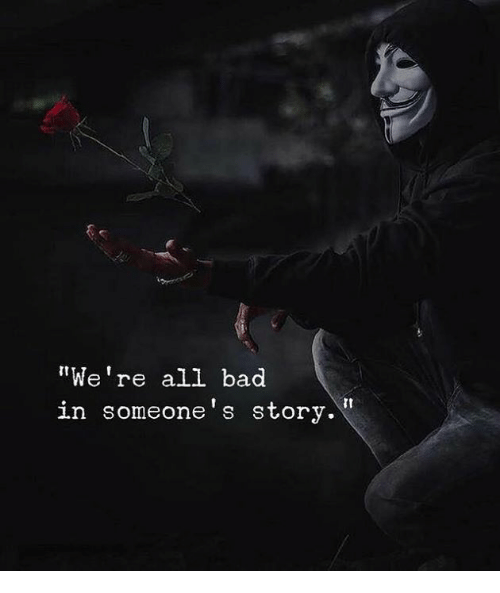 """Bad, All, and Story: """"We're all bad  in someone's story."""