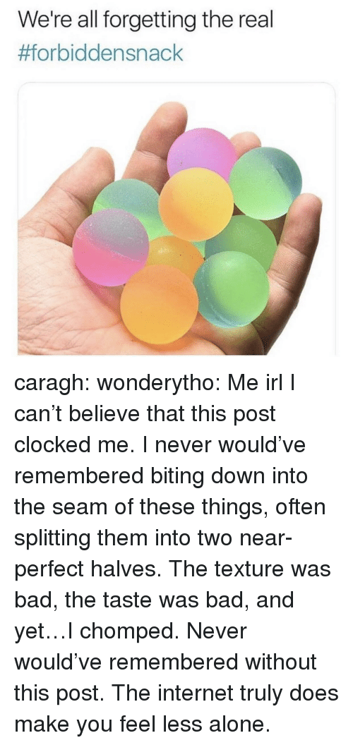 Being Alone, Bad, and Internet: We're all forgetting the real  caragh: wonderytho: Me irl I can't believe that this post clocked me. I never would've remembered biting down into the seam of these things, often splitting them into two near-perfect halves. The texture was bad, the taste was bad, and yet…I chomped. Never would've remembered without this post. The internet truly does make you feel less alone.
