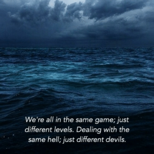 with-the-same: We're all in the same game; just  different levels. Dealing with the  same hell; just different devils