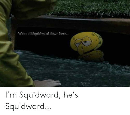 Squidward: We're all Squidward down here... I'm Squidward, he's Squidward…