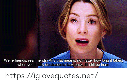 How Long: We're friends, real friends. And that means, no matter how long it takes,  when you finally do decide to look back, I'll still be here. https://iglovequotes.net/