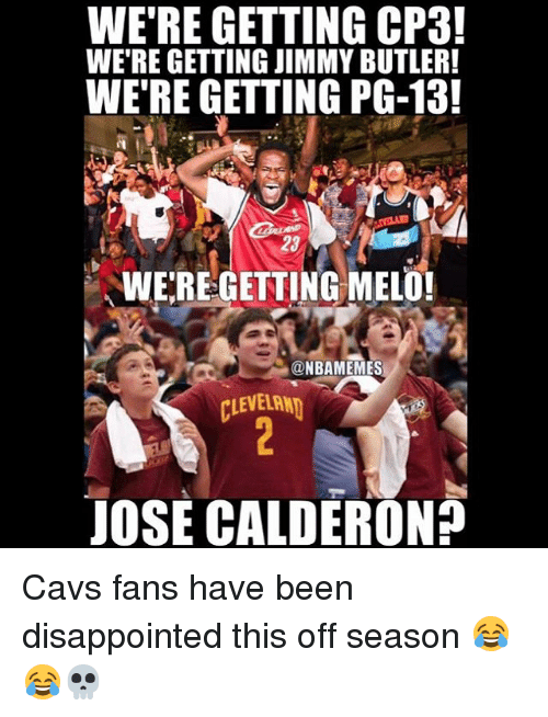 Basketball, Cavs, and Disappointed: WE'RE GETTING CP3!  WE'RE GETTING JIMMY BUTLER!  WE'RE GETTING PG-13!  WE'REGETTING MELO!  @NBAMEMES  CLEVELRN  JOSE CALDERON? Cavs fans have been disappointed this off season 😂😂💀