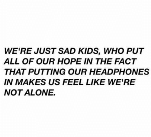 Not Alone: WE'RE JUST SAD KIDS, WHO PUT  ALL OF OUR HOPE IN THE FACT  THAT PUTTING OUR HEADPHONES  IN MAKES US FEEL LIKE WE'RE  NOT ALONE.