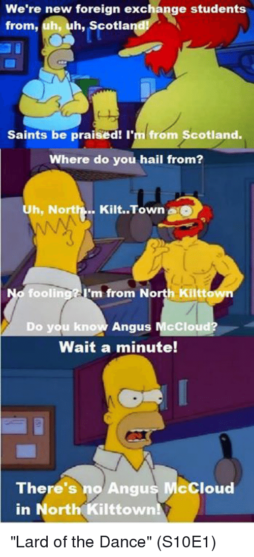 """Norting: We're new foreign exchange students  from, uh, h, Scotla  Saints be praised! I'm from Scotland.  Where do you hail from?  Uh, Nort  Kilt. Town a  O  fooling m from North Kiltt  Do you know Angus McCloud?  Wait a minute!  There's no Angus McCloud  in North Kilttown! """"Lard of the Dance"""" (S10E1)"""