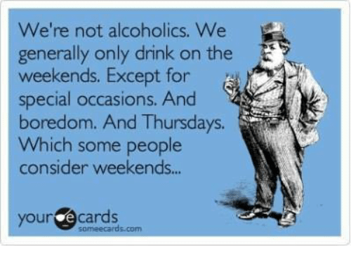 Your E Cards: We're not alcoholics. We  generally only drink on the E  weekends. Except for  special occasions. And  boredom. And Thursdays.  Which some people  consider weekends...  your e cards