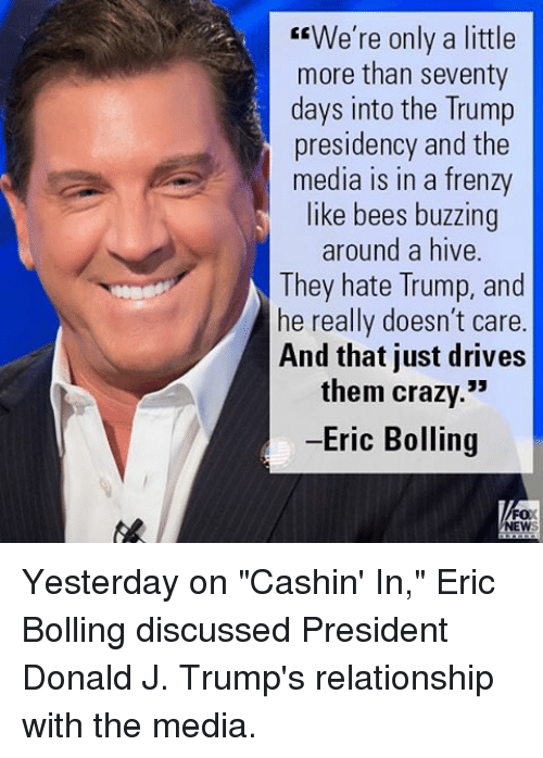 """Hate Trump: We're only a little  more than seventy  days into the Trump  presidency and the  media in a frenzy  like bees buzzing  around a hive  They hate Trump, and  he really doesn't care  And that just drives  them crazy.""""  -Eric Bolling  FOX  NEW Yesterday on """"Cashin' In,"""" Eric Bolling discussed President Donald J. Trump's relationship with the media."""