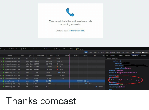 Cookies, Sorry, and Comcast: We're sorry, it looks like you'll need some help  completing your order  Contact us at 1-877-680-7173  Debugger (Style EditorPerformance  Memory ork S Storage Accessibility  Augury  All HTML CSS JS XHR Fonts Images Media WS Other  Persist Logs Disable  Domain  Transferred  0 ms  640 ms  1.28 s  1.92 s  2.56 s  3.20s DI Headers Cookies Params Response Timings  use  уре  Size  cdn.pdc.comcast.... img  edge.static-assets... font  -... 숄 edge·static-assets font  edgestatic-assets font  .. edge.static-assets... font  www.xfinity.com xhr  х à cdn.pdc.comcast img  ng cdn.pdc.comcat.. img  A www.xfinity.com xhr  숲 img  2 www.xfinity.com xhr  832 B  Y Filter properties  svg  octet-stre... 27.24 KB  octet-stre.. 3321 KB  octet-stre.. 34.35 KB  octet-stre... 26.86 KlB  json  png  png  son  1.40 KB  26.52 KB  32.49 KB  33.63 KB  26.14 KB  292 B  27.60 KB  1.61 KB  2.87 KB  1.26 KB  ▼appinfo: { ]  locationld:  16 ms  I31 ms  71 ms  11 → 80 ms  cimaldentity:  consumer Type: DotCom  flowType: Unspecified  1.95 KB  27.60 KB  1.61 KB  2.74 KB  970 B  6.65 KB  → 113 ms  redirectÜrl: /buy/plan/message/DFPLN4020  referralUrl: null  ext: null  logText: Intentially block customer to manage plan  389 ms  ames  www.xrinity.com  SV  106 ms  externalRedirect: fals  consumer lype DotCom  keys:  xml  109 ms Thanks comcast