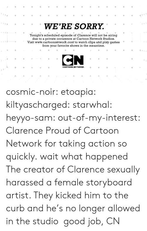 storyboard: WE'RE SORRY.  Tonight's scheduled episode of Clarence will not be airing  due to a private occurence at Cartoon Network Studios.  Visit www.carfoonnėtwork.com to watch clips and play games +  from your favorite shows in the meantime.  CARTOON NETWORK cosmic-noir:  etoapia:  kiltyascharged:  starwhal:  heyyo-sam:  out-of-my-interest:  Clarence  Proud of Cartoon Network for taking action so quickly.  wait what happened  The creator of Clarence sexually harassed a female storyboard artist. They kicked him to the curb and he's no longer allowed in the studio  good job, CN