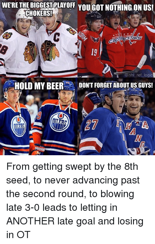 Beer, Logic, and Memes: WERE THEBIGGESTPLAYOFF YOU GOT NOTHING ON US!  CHOKERS!  @nhl ref logic  HOLD MY BEER  DONT FORGET ABOUT US GUYS! From getting swept by the 8th seed, to never advancing past the second round, to blowing late 3-0 leads to letting in ANOTHER late goal and losing in OT