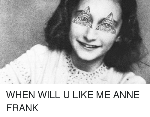 were when will u like me anne frank 4368940 were * when will u like me anne frank meme on esmemes com