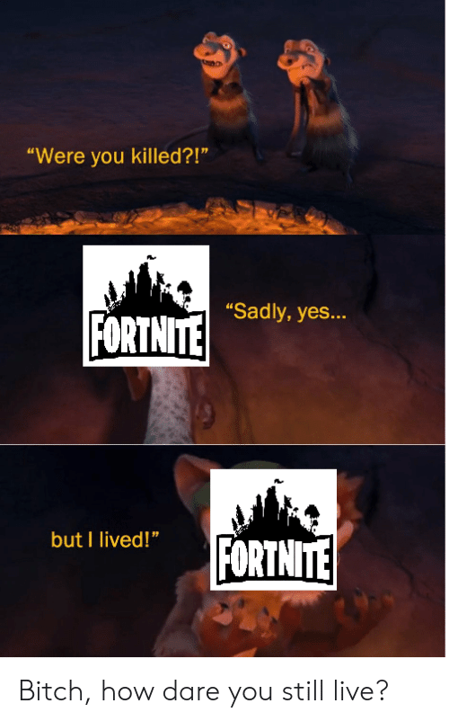 "Bitch, Live, and Dank Memes: ""Were you killed?!""  ""Sadly, yes...  FORTNITE  but I lived!""  FORTNITE Bitch, how dare you still live?"