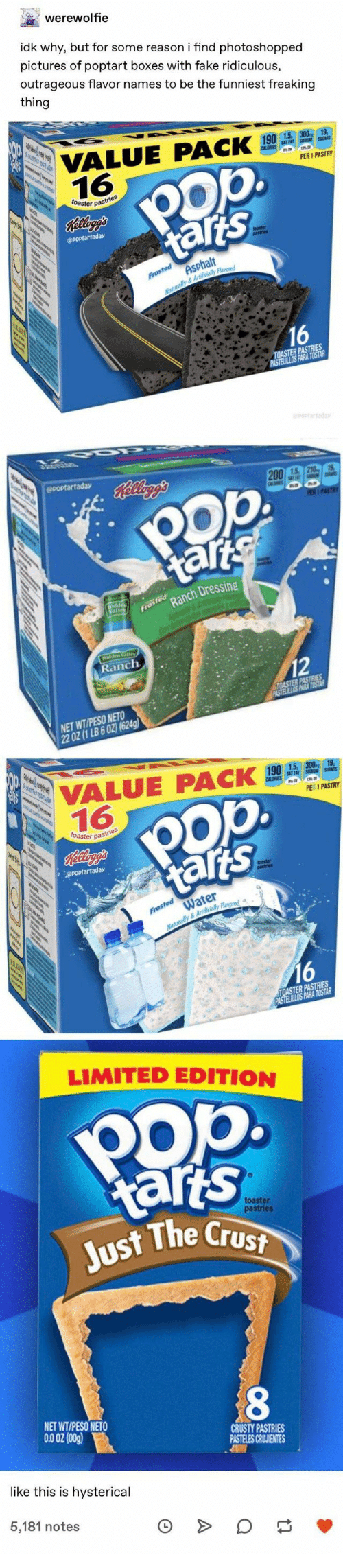 Fake, Pop, and Limited: werewolfie  idk why, but for some reason i find photoshopped  pictures of poptart boxes with fake ridiculous,  outrageous flavor names to be the funniest freaking  thing  VALUE PACK  16  190 1.5 300 19  CLIES T FAT SOM SUEARS  .  PER 1 PASTRY  toaster pastries  Kllyg's  @POPtartaday  talis  AsPhalt  Frosted  Maturally& Artilicially Flavod  16  TOASTER PASTRIES  PASTELILLOS PARA TOSTAR  POPtartaday  OPOptartaday  Rellegg's  200 1.5 210 1  CA  PER 1 PASTRY  tarts  Hidd  Salle  Ranch Dressing  Frosted  Nay&A  Con sa s  Hidden Valley  Ranch  12  TOASTER PASTRIES  PASTELLOS PRA TST  NET WT/PESO NETO  22 OZ (1 LB 6 02)(624g)  VALUE PACK  16  190 1.5 300  CALORES SAT FA  19  PER 1 PASTRY  oaster pastries  ts  Releag's  OPOptartaday  tars  toaster  Water  Frosted  Naturally&Artificialily Flavred  16  TOASTER PASTRIES  PASTELLLOS PARA TOSTAR  LIMITED EDITION  POp  tarts  Just The Crust  toaster  pastries  8  NET WT/PESO NETO  CRUSTY PASTRIES  PASTELES CRUUIENTES  like this is hysterical  5,181 notes  O  see  О