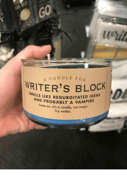Memes, Magic, and Vodka: werit  A CANDLE FOR  WRITER'S BLOCK  Dl  SME  LLS LIKE  REGURGITATED IDEAS  PROBABLY A VAMPIRE  Come on. It's a candle, not magic.  Try vodka.