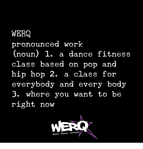 Werq: WERQ  pronounced worK  (noun) 1. a dance fitness  class based on pop and  hip hop 2. a class for  everybody and every body  3. where you want to be  right now  dance fitness workout