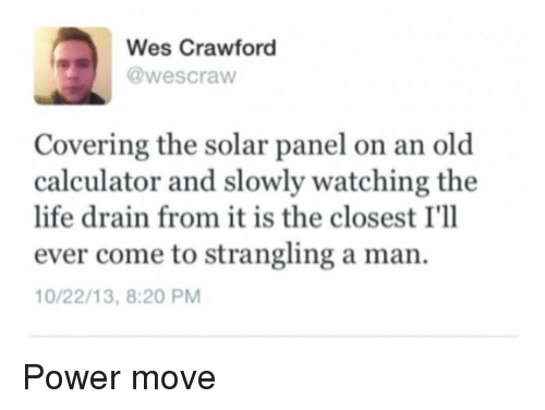Life, Calculator, and Power: Wes Crawford  @wescraw  Covering the solar panel on an old  calculator and slowly watching the  life drain from it is the closest I'll  ever come to strangling a man.  0/22/13, 8:20 PM Power move