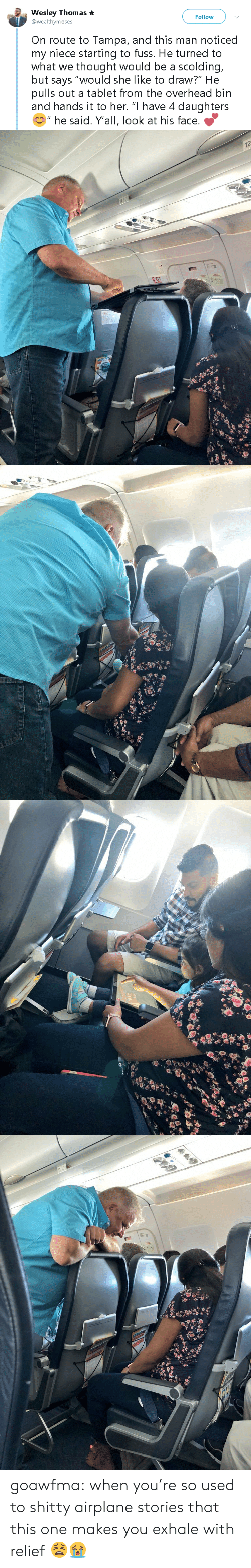 """Fuss: Wesley Thomas  @wealthymoses  Follow  On route to Tampa, and this man noticed  my niece starting to fuss. He turned to  what we thought would be a scolding,  but says """"would she like to draw?"""" He  pulls out a tablet from the overhead bin  and hands it to her. """"I have 4 daughters  """" he said. Y'all, look at his face.   12  EXIT goawfma:  when you're so used to shitty airplane stories that this one makes you exhale with relief  😫😭"""