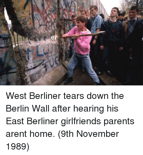 Parents, Home, and Girlfriend: West Berliner tears down the Berlin Wall after hearing his East Berliner girlfriends parents arent home. (9th November 1989)