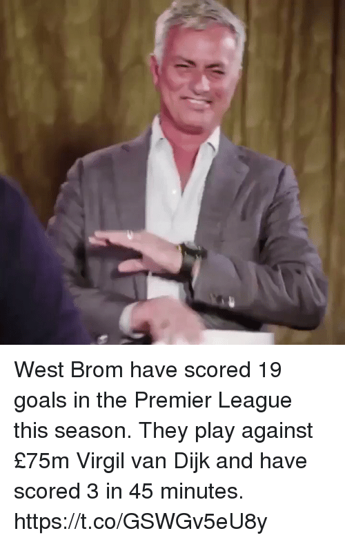 Goals, Premier League, and Soccer: West Brom have scored 19 goals in the Premier League this season. They play against £75m Virgil van Dijk and have scored 3 in 45 minutes. https://t.co/GSWGv5eU8y