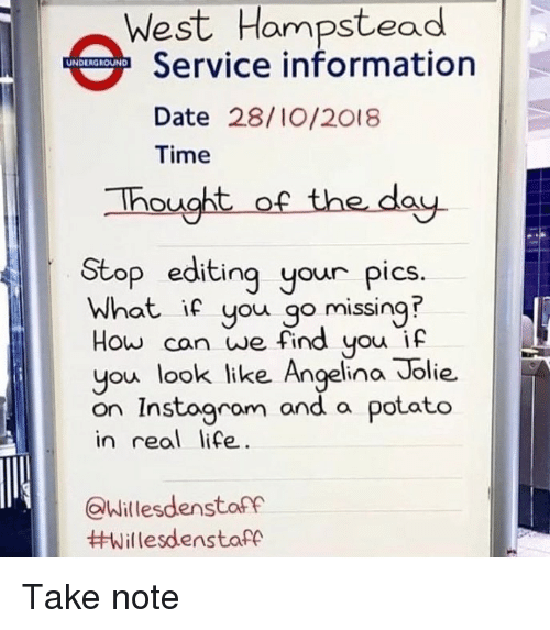 Funny, Life, and Angelina Jolie: West Hampstead  Service information  UNDERGROUND  Date 28/10/2018  Time  hought of the day  Stop editing your pics  What ic you go missing?  How can we find you i  you look ike Angelina Jolie.  on Instogrom and a potato  in real life  look like Angelina Jolie.  Willesdenstarf  Take note