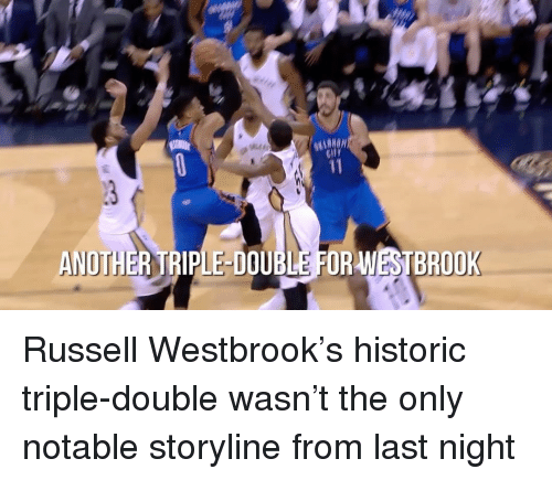 Russel Westbrook: WESTBROOK  ANOTHER TRIPLE DOUBLE FOR Russell Westbrook's historic triple-double wasn't the only notable storyline from last night
