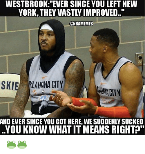 "Nba, New York, and Got: WESTBROOK: ""EVER SINCE YOU LEFT NEW  YORK, THEY VASTLY IMPROVED.  @NBAMEMES  SKIE LAHMA CITY  AND EVER SINCE YOU GOT HERE, WE SUDDENLY SUCKED  YOU KNOW WHAT IT MEANS RIGHT&. 🐸🐸"