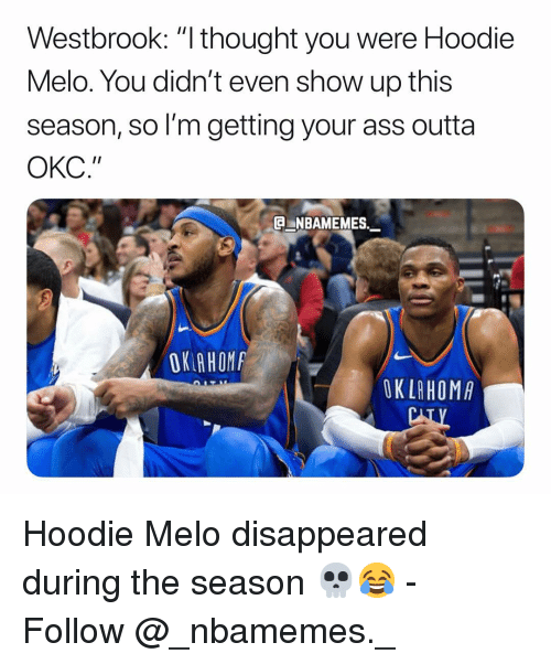 """Hoodie Melo: Westbrook: """"I thought you were Hoodie  Melo. You didn't even show up this  season, so I'm getting your ass outta  ОКС.""""  NBAMEMES  OK AHOM  OK LAHOMA Hoodie Melo disappeared during the season 💀😂 - Follow @_nbamemes._"""