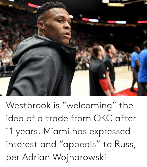 "westbrook: Westbrook is ""welcoming"" the idea of a trade from OKC after 11 years.  Miami has expressed interest and ""appeals"" to Russ, per Adrian Wojnarowski"