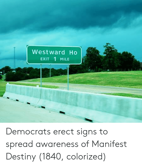 1 Mile: Westward Ho  Exit 1 MILE Democrats erect signs to spread awareness of Manifest Destiny (1840, colorized)