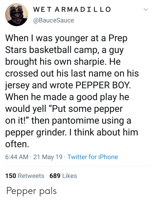 "Basketball, Iphone, and Twitter: WET ARMADILLO  @BauceSauce  When I was younger at a Prep  Stars basketball camp, a guy  brought his own sharpie. He  crossed out his last name on his  jersey and wrote PEPPER BOY.  When he made a good play he  would yell ""Put some pepper  on it!"" then pantomime using a  pepper grinder. I think about him  often  6:44 AM 21 May 19 Twitter for iPhone  150 Retweets 689 Likes Pepper pals"