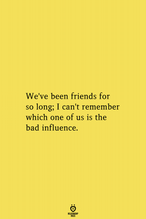 Bad, Friends, and Been: We've been friends for  so long; I can't remember  which one of us is the  bad influence.  RELATIONSHIP  ES