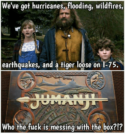 earthquakes: We've got hurricanes, flooding, wildfires,  earthquakes, and a tiger loose on l-75  Who the fuck is messing with the box?!?