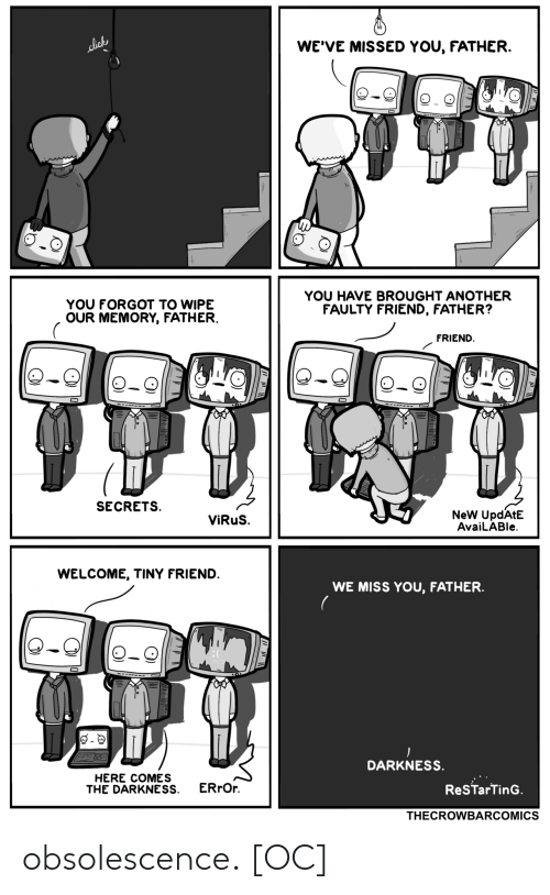 Another, The Darkness, and Virus: WE'VE MISSED YOU, FATHER.  lick  YOU HAVE BROUGHT ANOTHER  FAULTY FRIEND, FATHER?  YOU FORGOT TO WIPE  OUR MEMORY, FATHER.  FRIEND  SECRETS  NeW UpdAtE  AvaiLABle  ViRuS.  WELCOME, TINY FRIEND.  WE MISS YOU, FATHER  DARKNESS.  HERE COMES  THE DARKNESS  ERrOr  ReSTarTinG.  THECROWBARCOMICS obsolescence. [OC]
