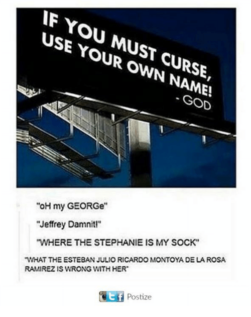 "Esteban Julio Ricardo Montoya: WF YOU USE MUST YOUR CURSE,  OWN GOD  ""oH my GEORGe""  Jeffrey Damnitl""  ""WHERE THE STEPHANIE IS MY SOCK""  WHAT THE ESTEBAN JULIO RICARDO MONTOYA DE LA ROSA  RAMIREZIS WRONG WITH HER  Ef Postize"