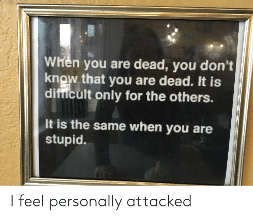 others: Whên you are dead, you don't  know that you are dead. It is  difficult only for the others.  It is the same when you are  stupid. I feel personally attacked