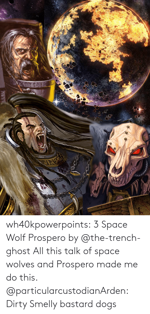 Dogs: wh40kpowerpoints:  3 Space Wolf Prospero by @the-trench-ghost All this talk of space wolves and Prospero made me do this.    @particularcustodianArden: Dirty Smelly bastard dogs