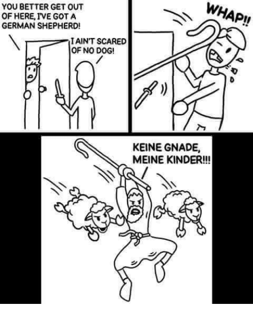 No Dog: WHAP!!  YOU BETTER GET OUT  OF HERE, IVE GOT A  GERMAN SHEPHERD!  I AINT SCARED  OF NO DOG!  KEINE GNADE,  MEINE KINDER!!!