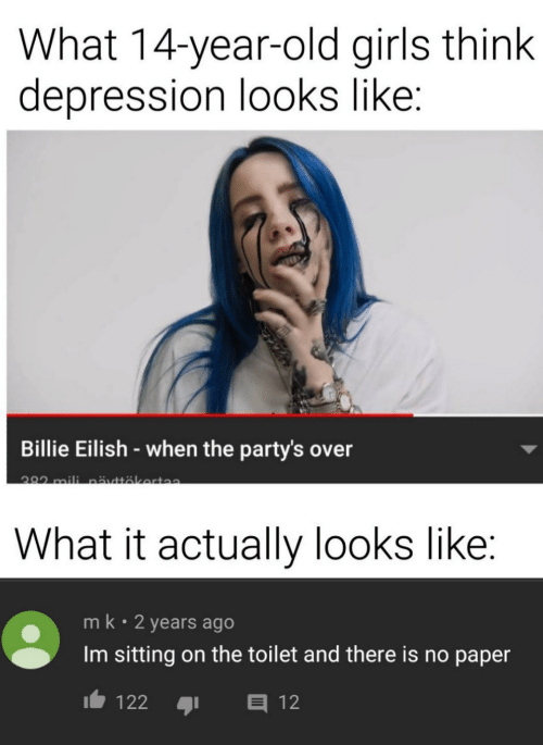 Girls, Depression, and Old: What 14-year-old girls think  depression looks like:  Billie Eilish-when the party's over  282 mili nättäkerta  What it actually looks like:  mk 2 years ago  Im sitting on the toilet and there is no paper  E12  122