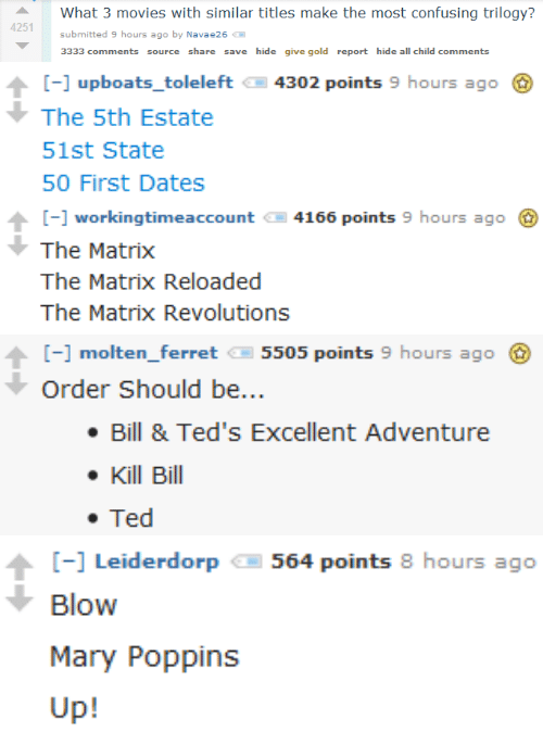 Movies, Ted, and The Matrix: What 3 movies with similar titles make the most confusing trilogy?  4251  submitted 9 hours ago by Navae26  3333 comments source share save hide give gold report hide all child comments   4302 points 9 hours ago  [] upboats_toleleft  The 5th Estate  51st State  50 First Dates   4166 points 9 hours ago  -workingtimeaccount  The Matrix  The Matrix Reloaded  The Matrix Revolutions   [- molten_ferret  5505 points 9 hours ago  Order Should be...  Bill & Ted's Excellent Adventure  Kill Bill  Ted   564 points 8 hours ago  [-] Leiderdor  Blow  Mary Poppins  Up!
