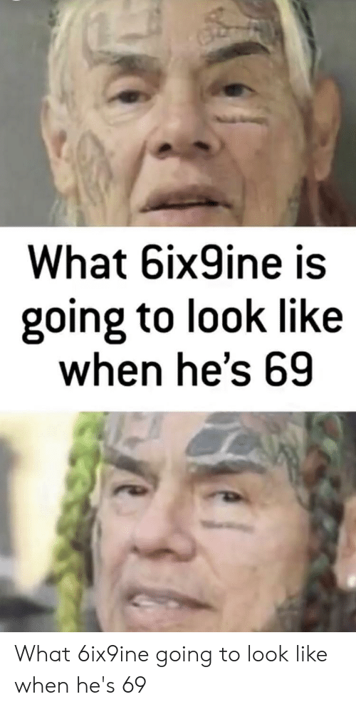 Funny, What, and Look: What 6ix9ine is  going to look like  when he's 69 What 6ix9ine going to look like when he's 69