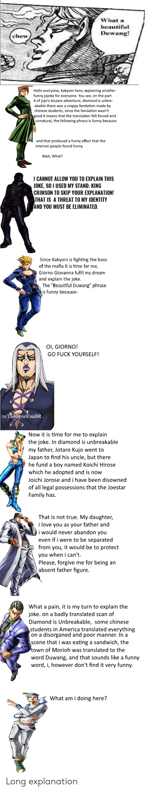 """What A Beautiful Duwang: What a  beautiful  Duwang!  chew  Hello everyone, Kakyoin here, explaining another  funny jojoke for everyone. You see, on the part  4 of jojo's bizzare adventure, diamond is unbre-  -akable there was a crappy fanslation made by  chinese students, since the fanslation wasn't  good it means that the translation felt forced and  unnatural, the following phrase is funny because  and that produced a funny effect that the  internet people found funny.  Wait, What?  I CANNOT ALLOW YOU TO EXPLAIN THIS  JOKE, SO I USED MY STAND: KING  CRIMSON TO SKIP YOUR EXPLANATION!  THAT IS A THREAT TO MY IDENTITY  AND YOU MUST BE ELIMINATED.  Since Kakyoin is fighting the boss  of the mafia it is time for me,  Giorno Giovanna fufill my dream  and explain the joke.  The """"Beautiful Duwang"""" phrase  is funny because-  Ol, GIORNO!  GO FUCK YOURSELF!  /u/TheGreatFanBR  Now it is time for me to explain  the joke. In diamond is unbreakable  my father, Jotaro Kujo went to  Japan to find his uncle, but there  he fund a boy named Koichi Hirose  which he adopted and is now  Joichi Jorose and i have been disowned  of all legal possessions that the Joestar  Family has.  That is not true. My daughter,  i love you as your father and  i would never abandon you  even if i were to be separated  from you, it would be to protect  you when i can't  Please, forgive me for being an  absent father figure.  What a pain, it is my turn to explain the  joke. on a badly translated scan of  Diamond is Unbreakable, some chinese  students in America translated everything  on a disorganed and poor manner. In a  scene that i was eating a sandwich, the  town of Morioh was translated to the  word Duwang, and that sounds like a funny  word, i, however don't find it very funny.  What am i doing here? Long explanation"""