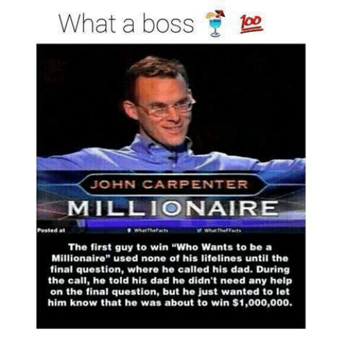 "Memes, 🤖, and Lifeline: What a boss  JOHN CARPENTER  MILLION AIR  Posted at  W What The Facts  The first guy to win ""Who Wants to be a  Millionaire  used none of his lifelines until the  final question, where he called his dad. During  the call, he told his dad he didn't need any help  on the final question, but he just wanted to let  him know that he was about to win $1,000,000."
