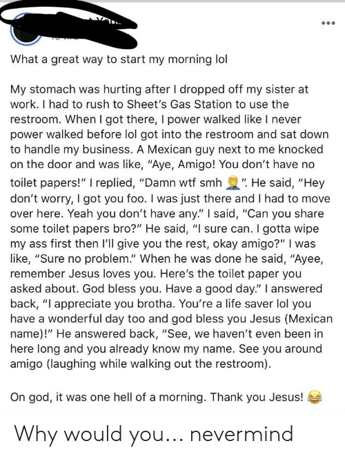 "Ass, God, and Jesus: What a great way to start my morning lol  My stomach was hurting after I dropped off my sister at  work. I had to rush to Sheet's Gas Station to use the  restroom. When I got there, I power walked like I never  power walked before lol got into the restroom and sat down  to handle my business. A Mexican guy next to me knocked  on the door and was like, ""Aye, Amigo! You don't have no  toilet papers!"" I replied, ""Damn wtf smh"". He said, ""Hey  don't worry, I got you foo. I was just there and I had to move  over here. Yeah you don't have any"" I said, ""Can you share  some toilet papers bro?"" He said, ""I sure can. I gotta wipe  my ass first then I'll give you the rest, okay amigo?"" I was  like, ""Sure no problem."" When he was done he said, ""Ayee,  remember Jesus loves you. Here's the toilet paper you  asked about. God bless you. Have a good day."" I answered  back, ""I appreciate you brotha. You're a life saver lol you  have a wonderful day too and god bless you Jesus (Mexican  name)!"" He answered back, ""See, we haven't even been in  amigo (laughing while walking out the restroom)  On god, it was one hell of a morning. Thank you Jesus! Why would you... nevermind"