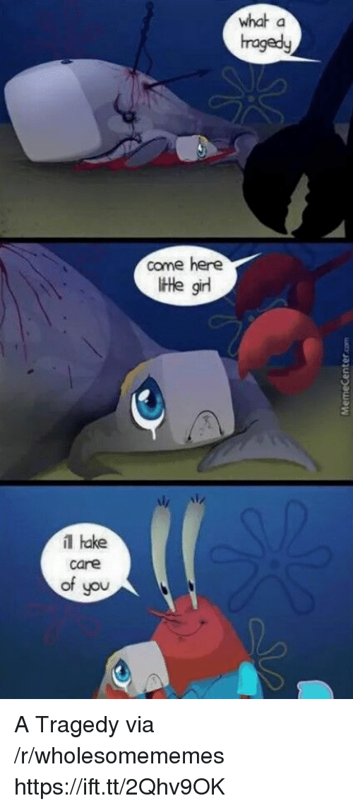 Girl, Via, and You: what a  hragedy  come here  tte girl  il hake  care  of you A Tragedy via /r/wholesomememes https://ift.tt/2Qhv9OK