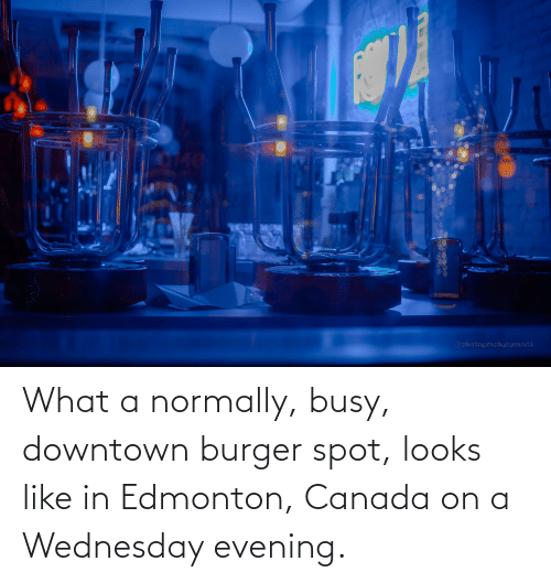 Wednesday: What a normally, busy, downtown burger spot, looks like in Edmonton, Canada on a Wednesday evening.