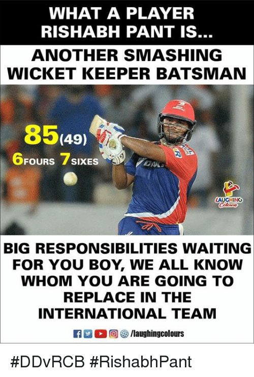 wicket: WHAT A PLAYER  RISHABH PANT IS  ANOTHER SMASHING  WICKET KEEPER BATSMAN  8549  6FOURS 7SIXES  LAUCHIN  BIG RESPONSIBILITIES WAITING  FOR YOU BOY, WE ALL KNOW  WHOM YOU ARE GOING TO  REPLACE IN THE  INTERNATIONAL TEAM  R M。回參/laughingcolours #DDvRCB #RishabhPant