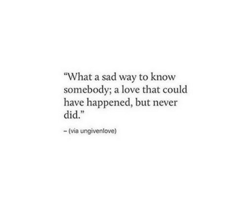 """Love, Sad, and Never: """"What a sad way to know  somebody; a love that could  have happened, but never  did.""""  (via ungivenlove)"""