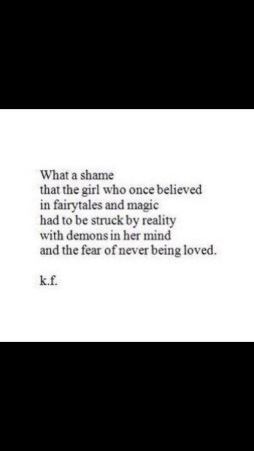 A Shame: What a shame  that the girl who once believed  in fairytales and magic  had to be struck by reality  with demons in her mind  and the fear of never being loved.  k.f.