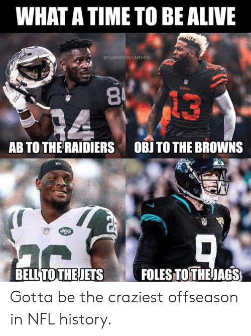 Alive, Nfl, and Browns: WHAT A TIME TO BE ALIVE  @FUNNIESTNFLMEMES  13  AB TO THE RAIDIERS OBJTO THE BROWNS  BELLTOTHEJETSFOLES TOTHEJAGS Gotta be the craziest offseason in NFL history.