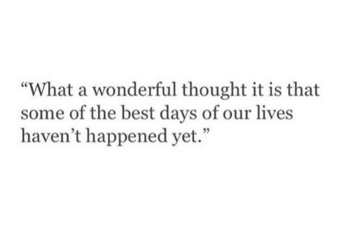 "Best, Thought, and Days of Our Lives: ""What a wonderful thought it is that  some of the best days of our lives  haven't happened yet."""
