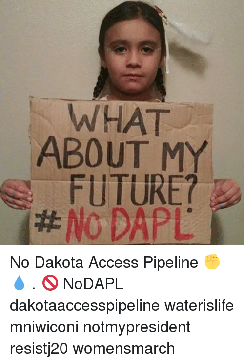 Pipeliner: WHAT  ABOUT M  FUTURE?  No DAPL No Dakota Access Pipeline ✊💧 . 🚫 NoDAPL dakotaaccesspipeline waterislife mniwiconi notmypresident resistj20 womensmarch